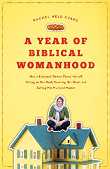 A Year of Biblical Womanhood: How a Liberated Woman Found Herself Sitting on Her Roof, Covering Her Head, and Calling Her Husband 'Master' by [Evans, Rachel Held]