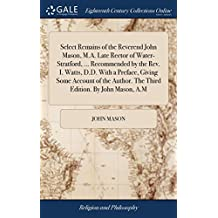 Select Remains of the Reverend John Mason, M.A. Late Rector of Water-Stratford, ... Recommended by the Rev. I. Watts, D.D. with a Preface, Giving Some ... Author. the Third Edition. by John Mason, A.M