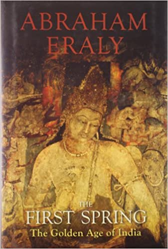 Amazon The First Spring Golden Age Of India 9780670084784 Abraham Eraly Books