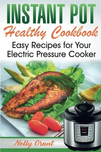 Instant Pot  Healthy Cookbook: Easy Recipes for Your Electric Pressure Cooker (Instant Pot Recipes) by Nelly Grant