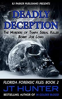 Deadly Deception: True Story of Tampa Serial Killer, Bobby Joe Long (Florida Forensic Files Book 2) by [Hunter, JT, Parker, RJ]