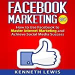 Facebook Marketing: How to Use Facebook to Master Internet Marketing and Achieve Social Media Success | Kenneth Lewis