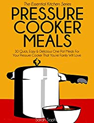 Pressure Cooker Meals: 30 Quick, Easy and Delicious One Pot Meals For Your Pressure Cooker That You're Family Will Love (The Essential Kitchen Series Book 17)