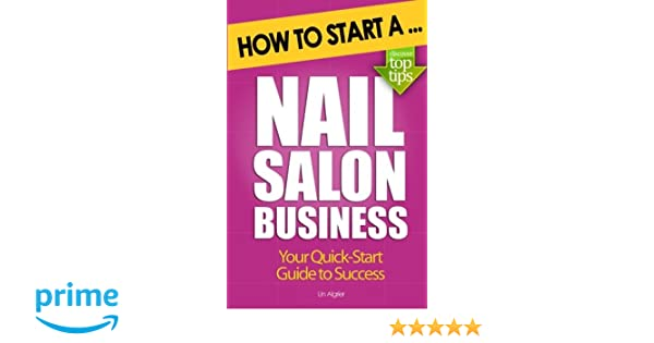 How to Start a Nail Salon Business: Una Algrier: 9781477690710 ...