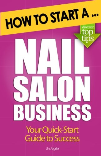How To Start A Nail Salon Business Una Algrier 9781477690710 Amazon Books
