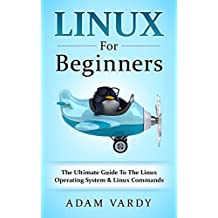 Linux For Beginners: The Ultimate Guide To The Linux Operating System & Linux