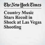Country Music Stars Recoil in Shock at Las Vegas Shooting | Niraj Chokshi,Joe Coscarelli