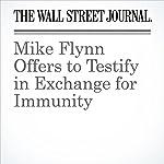 Mike Flynn Offers to Testify in Exchange for Immunity | Shane Harris,Caro l E. Lee,Julian E. Barnes