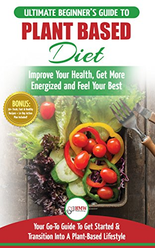 Plant Based Diet: The Ultimate Beginner's Guide to Plant Based Diet Recipes for Beginners - Improve Your Health, Get More Energized and Feel Your Best + 50 Fast & Healthy Recipes & 14 Day Action Plan by HMW Publishing