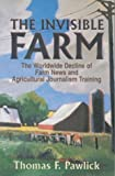 img - for [The Invisible Farm: The Worldwide Decline of Farm News and Agricultural Journalism Training] [Author: Pawlick, Thomas F.] [January, 2001] book / textbook / text book