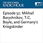 Episode 52: Mikhail Baryshnikov, T.C. Boyle, and Germany's Kriegskinder | David Remnick,T.C. Boyle,Burkhard Bilger,Vaslav Nijinsky,Nicolas Niarchos