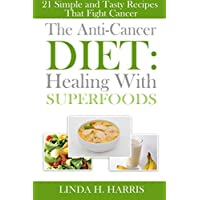 The Anti-Cancer Diet: Healing With Superfoods, 21 Simple and Tasty Recipes That Fight Cancer