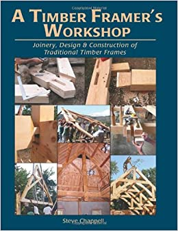 a timber framers workshop joinery design construction of traditional timber frames paperback june 1 2011