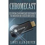 Chromecast: Go from Chromecast Beginner to Master in 1 Hour or Less! (Master Your Chromecast Device)