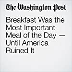 Breakfast Was the Most Important Meal of the Day — Until America Ruined It | Michael Ruhlman