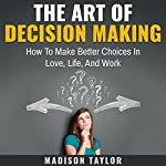 The Art of Decision Making: How to Make Better Choices in Love, Life, and Work | Madison Taylor