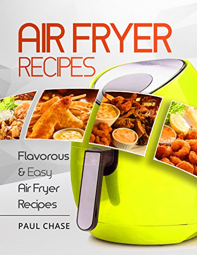 Air Fryer Cookbook: Flavorous and Easy Air Fryer Recipes by Paul Chase
