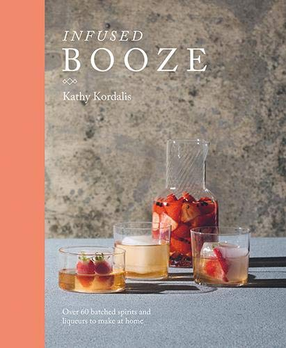 Infused Booze: Over 60 Batched Spririts and Liqueurs to Make at Home