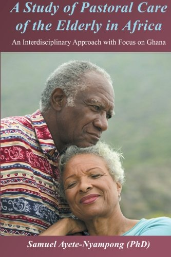Download A Study of Pastoral Care of the Elderly in Africa: An Interdisciplinary Approach with Focus on Ghana ebook