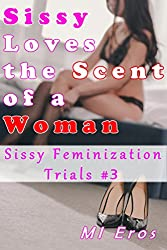 Sissy Loves the Scent of a Woman (Sissy Feminization Trials Book 3)