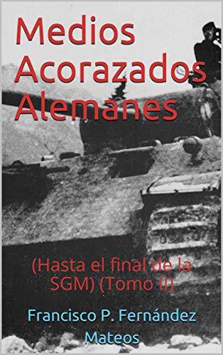 Medios Acorazados Alemanes: (Hasta el final de la SGM) (Tomo II) por Fernández Mateos, Francisco P.