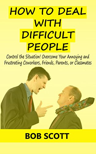 How to Deal with Difficult People: Control the Situation! Overcome Your Annoying and Frustrating Coworkers, Friends, Parents, or Classmates by [Scott, Bob]