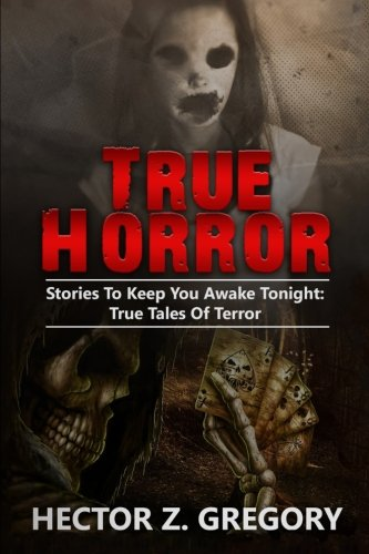 True Horror: Stories To Keep You Awake Tonight: True Tales Of Terror (True Horror Stories, Creepy Stories, Scary Short Stories, True Hauntings, Haunted Asylums, Haunted Places) (Volume - Scary True