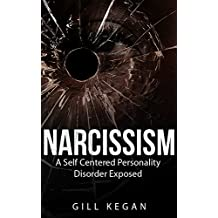 Narcissism: A Self Centered Personality Disorder Exposed (Codependency, Self-Help, Mental Illness, Personality, Mate Seeking, Dysfunctional Families, Research, Pathologies,)
