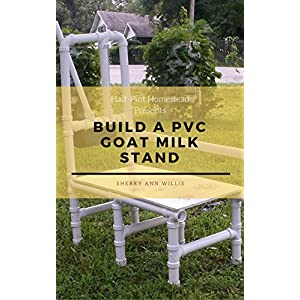 Build a PVC Goat Milking Stand (Half-Pint Homestead Plans and Instructions Series Book 8)