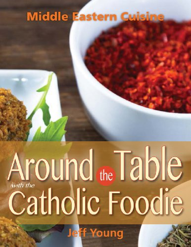 Around the Table with the Catholic Foodie: Middle Eastern Cuisine by Jeff Young