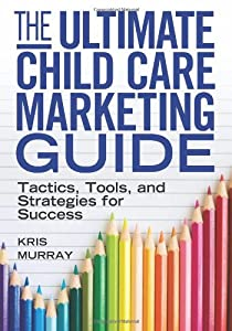 The Ultimate Child Care Marketing Guide: Tactics, Tools, and Strategies for Success from Redleaf Press