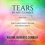 Tears in My Gumbo: The Caregiver's Recipe for Resilience | Nadine Roberts Cornish