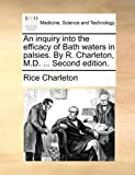 An Inquiry into the Efficacy of Bath Waters in Palsies by R Charleton, M D, Rice Charleton, 1170013244