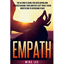 Empath: The Ultimate Guide For Developing And Understanding Your Empath's Gift While Using Meditation To Overcome Fears (Meditation, Alone, Introvert, Sensitive, Energy, Intuitive, Emotion Book 1)