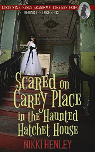 Scared on Carey Place in the Haunted Hatchet House: Behind The Lore Short (Curious in Eubanks Paranormal Cozy Mysteries)