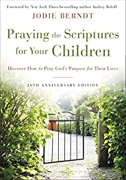 Praying the Scriptures for Your Children 20th Anniversary Edition: Discover How to Pray God's Purpose for