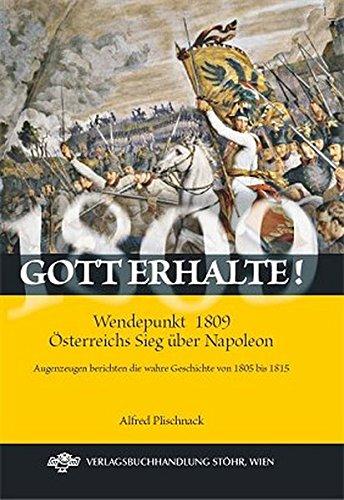 Gott erhalte! Wendepunkt 1809 - Österreichs Sieg über Napoleon: Augenzeugen berichten die wahre Geschichte von 1805 bis 1815