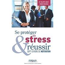SE PROTÉGER DU STRESS ET RÉUSSIR : SEPT LEVIERS DE MOTIVATION