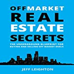 Off Market Real Estate Secrets: The Underground Blueprint for Buying and Selling off Market Deals | Jeff Leighton