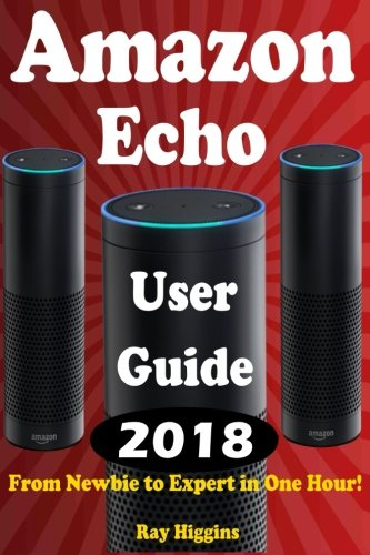 Amazon Echo: Amazon Echo User Manual: From Newbie to Expert in One Hour: Echo User Guide (Updated for 2017): (Amazon Echo, Echo, Echo Dot, Amazon Echo ... Echo ebook) (Useful User Guide) (Volume 11)
