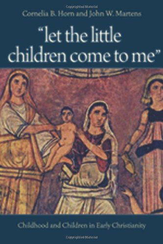 """""""Let the Little Children Come to Me"""": Childhood and Children in Early Christianity"""