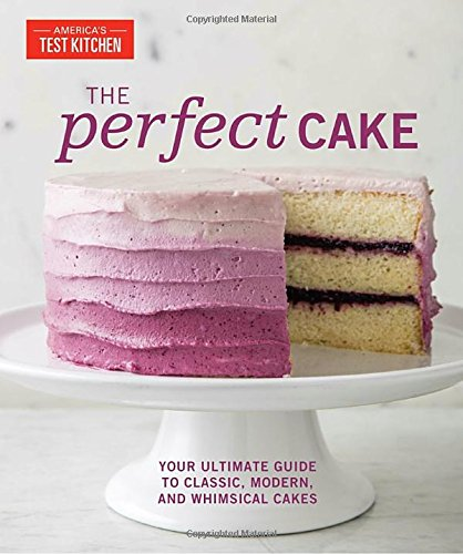 The Perfect Cake: Your Ultimate Guide to Classic, Modern, and Whimsical Cakes by The Editors at America's Test Kitchen