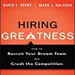Hiring Greatness: How to Recruit Your Dream and Crush the Competition | David E. Perry,Mark J. Haluska