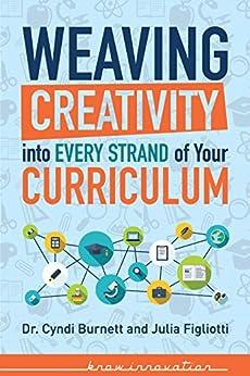 Weaving Creativity into Every Strand of Your Curriculum (Developing Creativity) by [Burnett, Dr. Cyndi, Figliotti, Julia]
