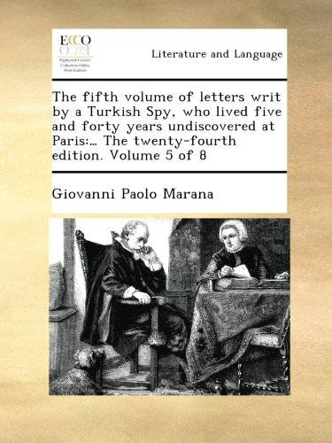 Read Online The fifth volume of letters writ by a Turkish Spy, who lived five and forty years undiscovered at Paris:… The twenty-fourth edition. Volume 5 of 8 PDF