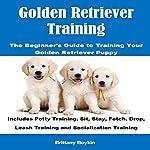 Golden Retriever Training: The Beginner's Guide to Training Your Golden Retriever Puppy   Brittany Boykin