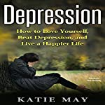Depression: How to Love Yourself, Beat Depression, and Live a Happier Life | Katie May