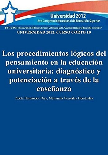 Universidad 2012: curso corto 10: los procedimientos lógicos del pensamiento en la educación universitaria: diagnóstico y potenciación a través de la enseñanza (Spanish Edition)