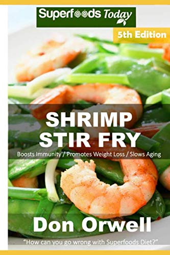 Shrimp Stir Fry: Over 70 Quick and Easy Gluten Free Low Cholesterol Whole Foods Recipes full of Antioxidants & Phytochemicals by Don Orwell