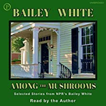 Among the Mushrooms: Selected Stories from NPR's Bailey White Radio/TV Program by Bailey White Narrated by Bailey White